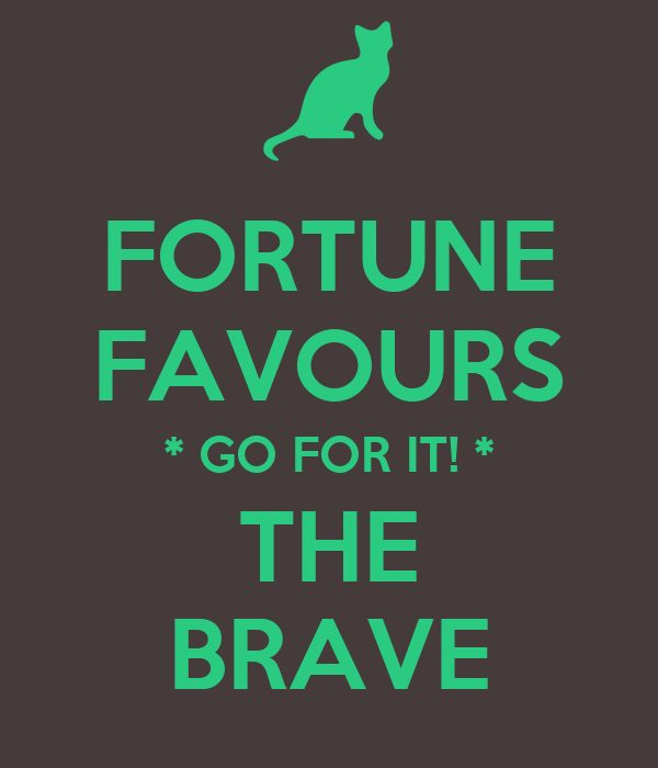 FORTUNE FAVOURS * GO FOR IT! * THE BRAVE