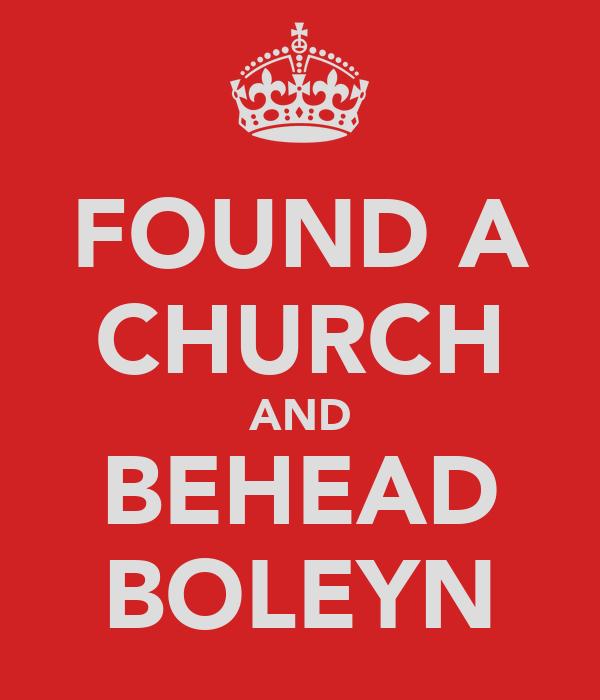 FOUND A CHURCH AND BEHEAD BOLEYN
