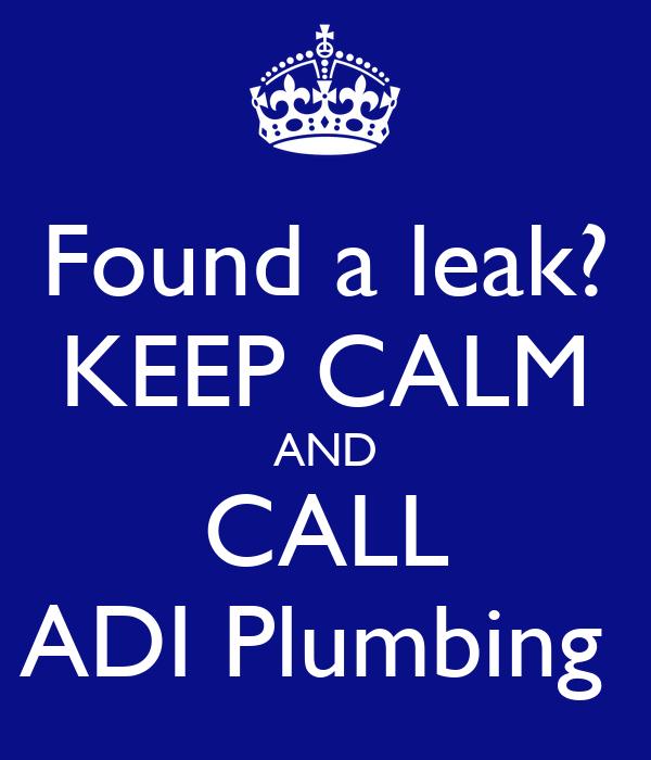 Found a leak? KEEP CALM AND CALL ADI Plumbing