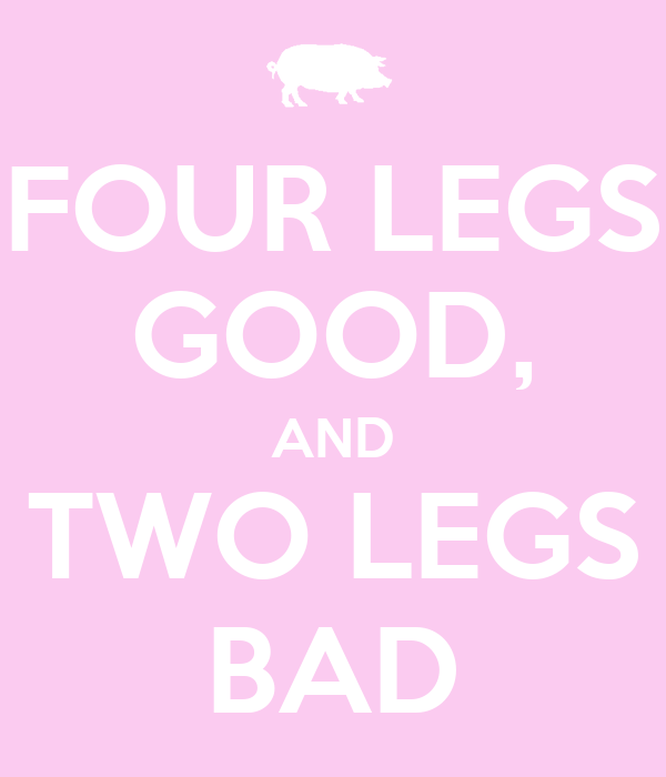 FOUR LEGS GOOD, AND TWO LEGS BAD