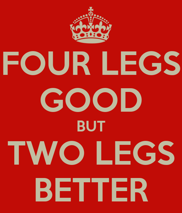 FOUR LEGS GOOD BUT TWO LEGS BETTER