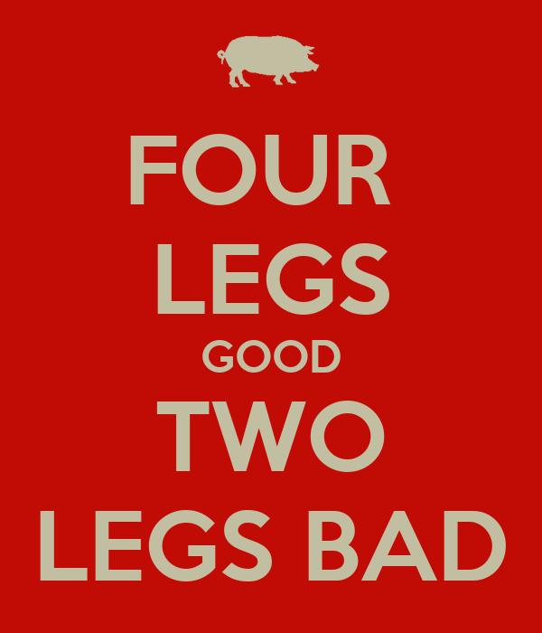 FOUR  LEGS GOOD TWO LEGS BAD