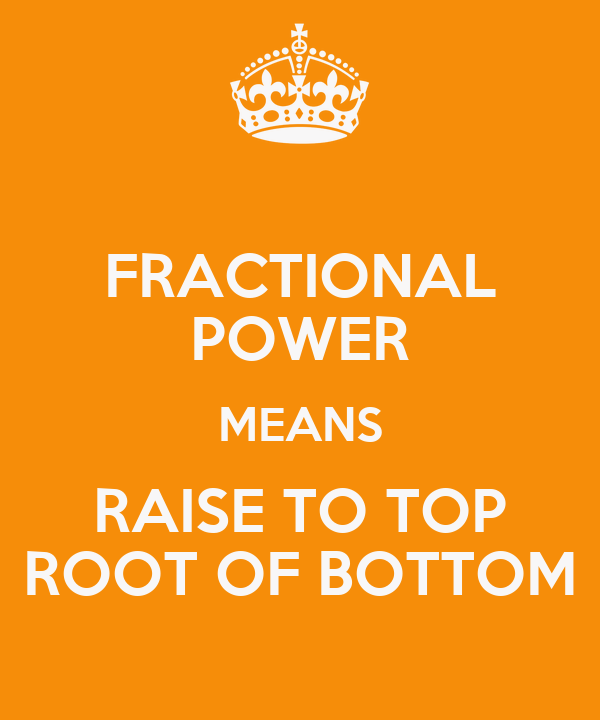 FRACTIONAL POWER MEANS RAISE TO TOP ROOT OF BOTTOM