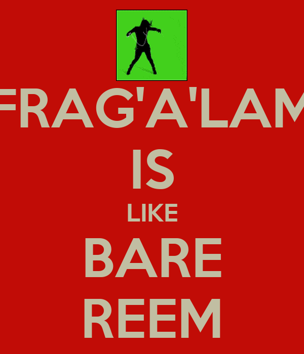 FRAG'A'LAM IS LIKE BARE REEM