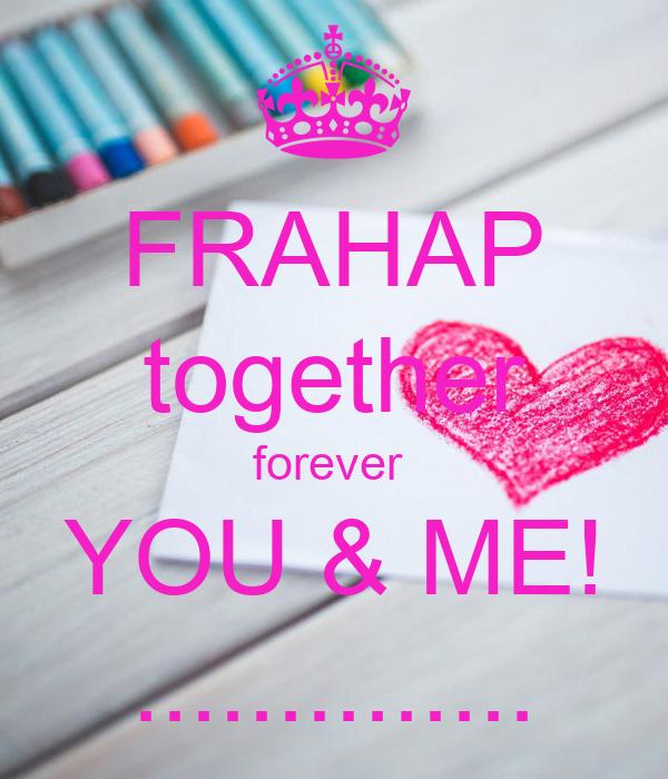 FRAHAP together forever  YOU & ME! ..............