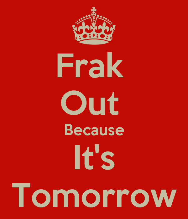 Frak  Out  Because It's Tomorrow