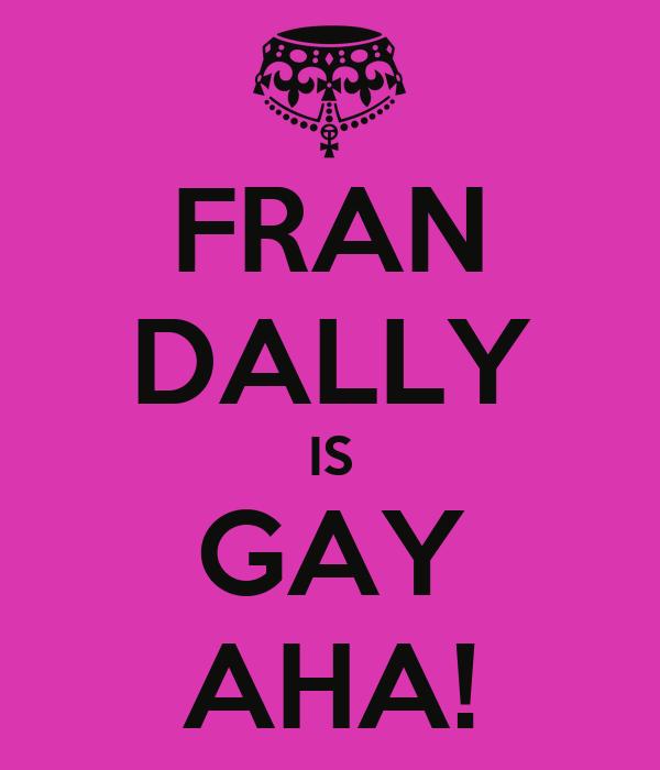 FRAN DALLY IS GAY AHA!