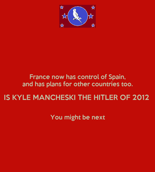 France now has control of Spain, and has plans for other countries too. IS KYLE MANCHESKI THE HITLER OF 2012    You might be next
