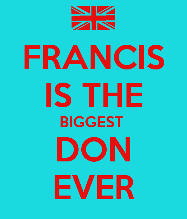 FRANCIS IS THE BIGGEST  DON EVER