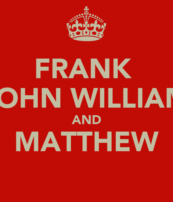 FRANK  JOHN WILLIAM AND MATTHEW
