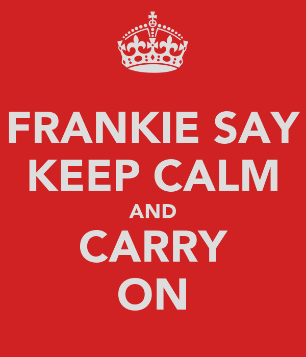 FRANKIE SAY KEEP CALM AND CARRY ON