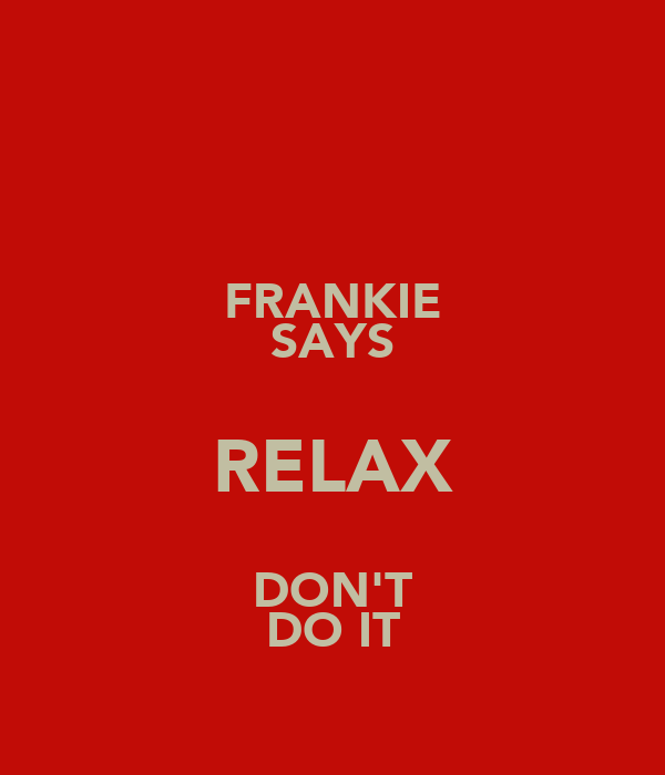 FRANKIE SAYS RELAX DON'T DO IT