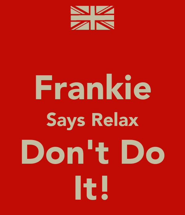 Frankie Says Relax Don't Do It!