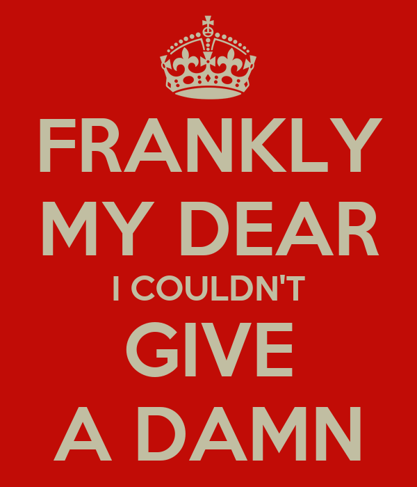 FRANKLY MY DEAR I COULDN'T GIVE A DAMN