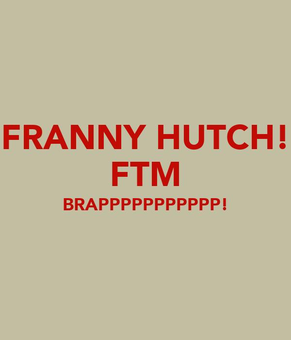 FRANNY HUTCH! FTM BRAPPPPPPPPPPP!