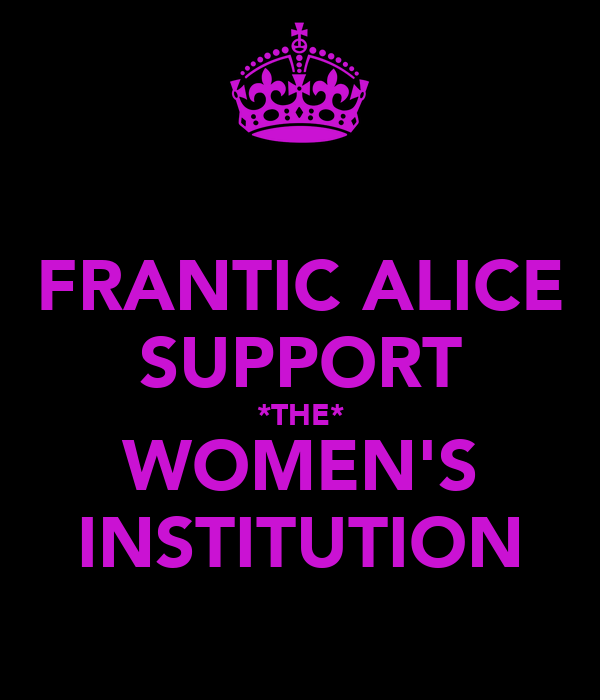 FRANTIC ALICE SUPPORT *THE* WOMEN'S INSTITUTION