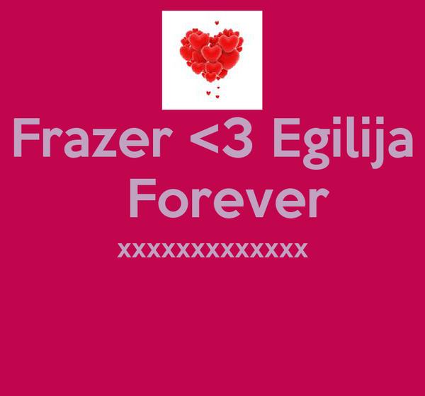 Frazer <3 Egilija    Forever  xxxxxxxxxxxxx