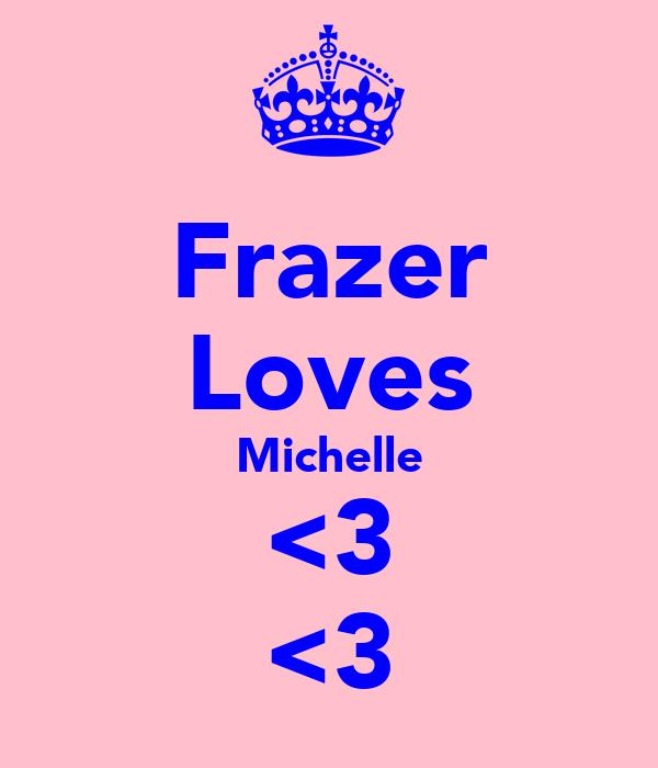 Frazer Loves Michelle <3 <3