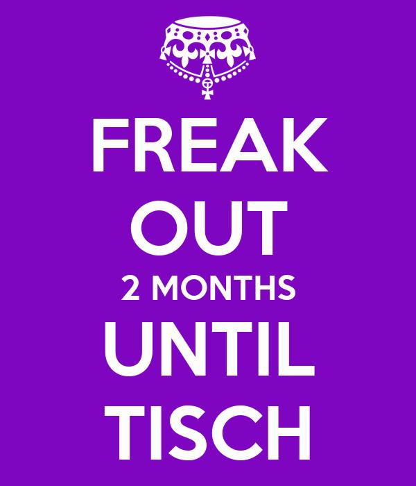 FREAK OUT 2 MONTHS UNTIL TISCH