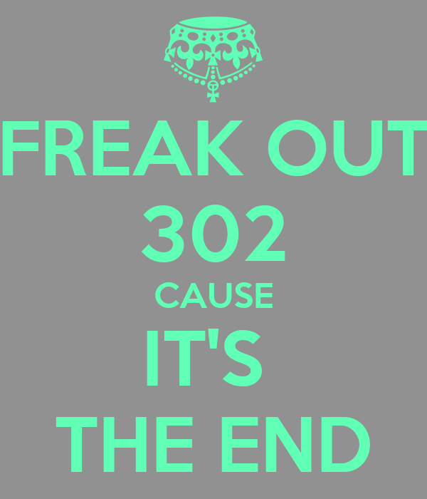 FREAK OUT 302 CAUSE IT'S  THE END