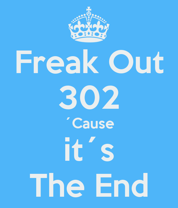 Freak Out 302 ´Cause it´s The End