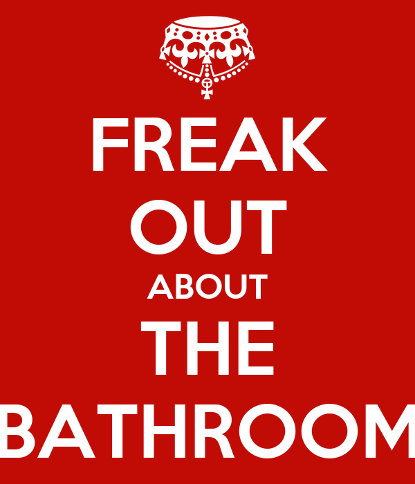 FREAK OUT ABOUT THE BATHROOM