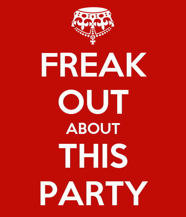 FREAK OUT ABOUT THIS PARTY