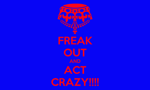 FREAK OUT AND ACT CRAZY!!!!