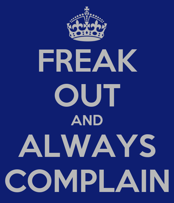 FREAK OUT AND ALWAYS COMPLAIN