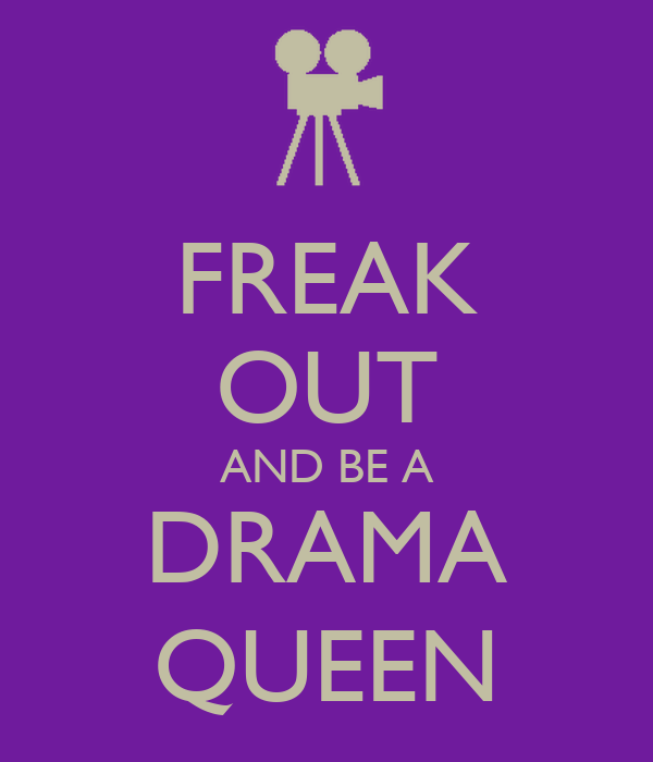 FREAK OUT AND BE A DRAMA QUEEN
