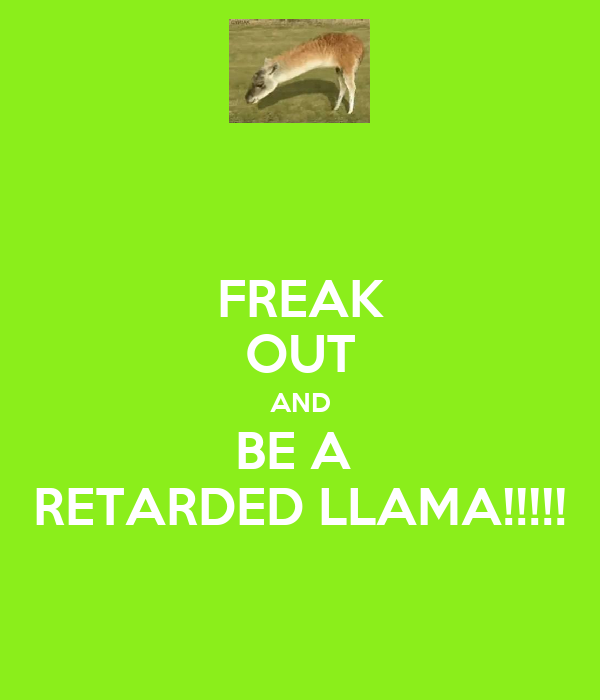 FREAK OUT AND BE A  RETARDED LLAMA!!!!!
