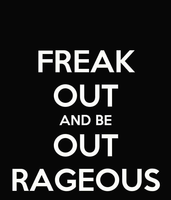 FREAK OUT AND BE OUT RAGEOUS