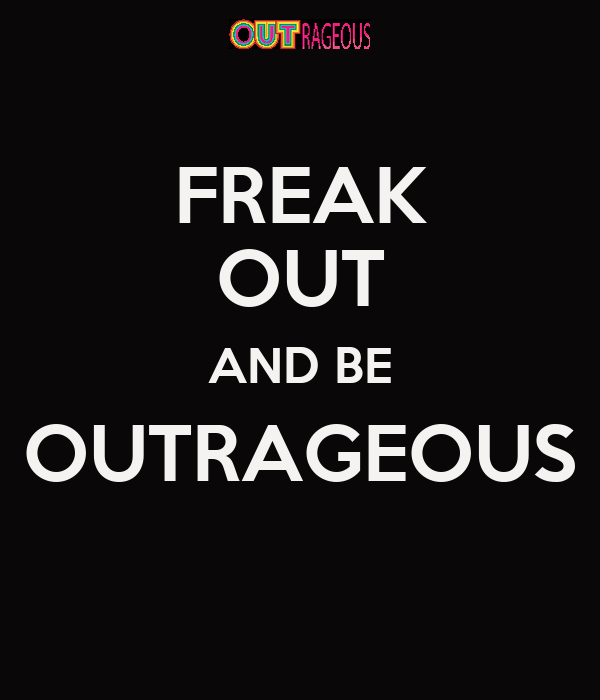 FREAK OUT AND BE OUTRAGEOUS