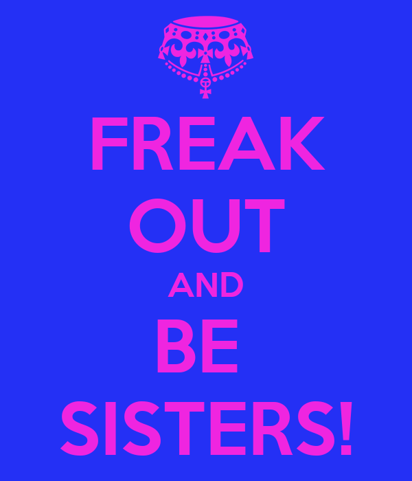 FREAK OUT AND BE  SISTERS!