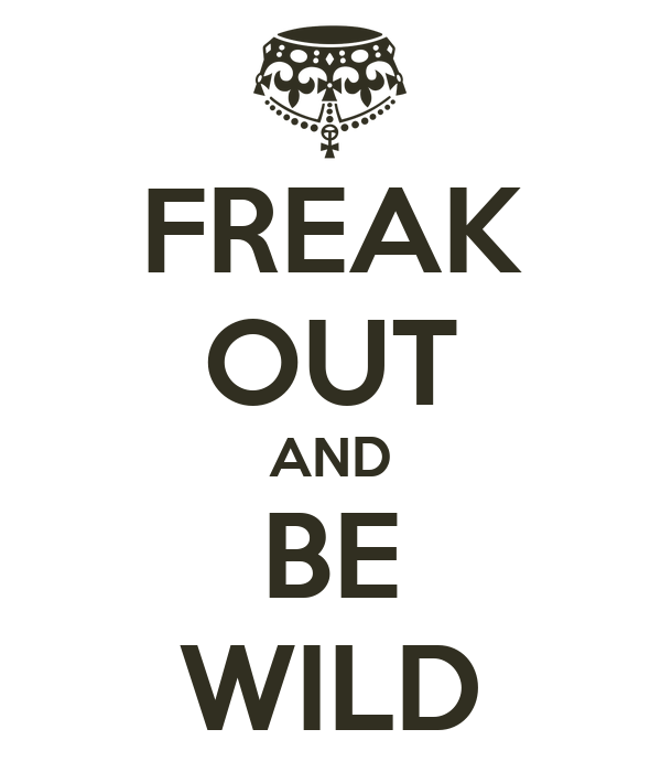 FREAK OUT AND BE WILD