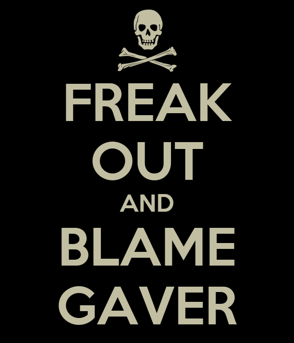 FREAK OUT AND BLAME GAVER