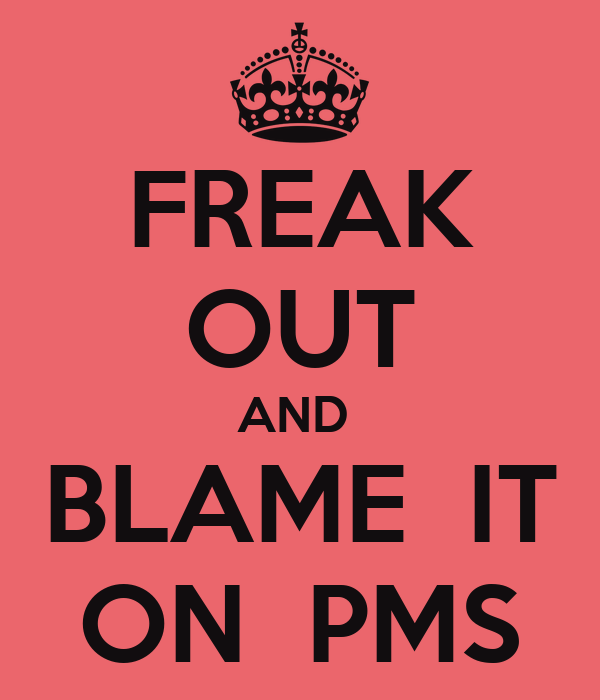 FREAK OUT AND  BLAME  IT ON  PMS