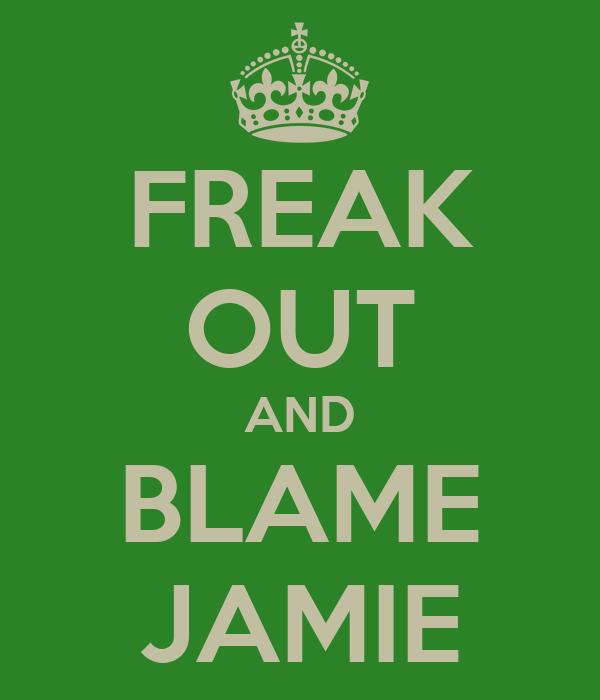 FREAK OUT AND BLAME JAMIE