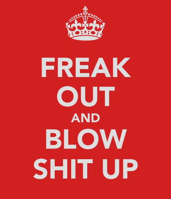 FREAK OUT AND BLOW SHIT UP