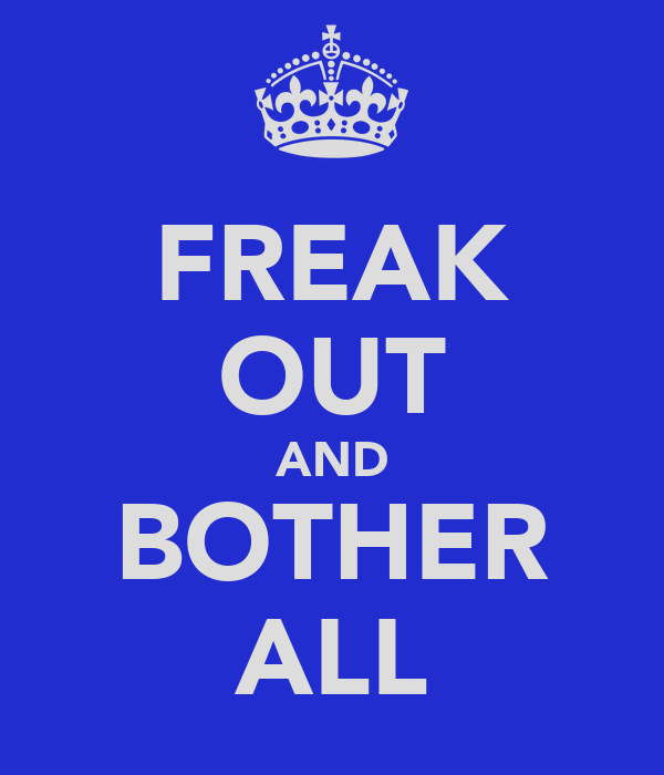 FREAK OUT AND BOTHER ALL