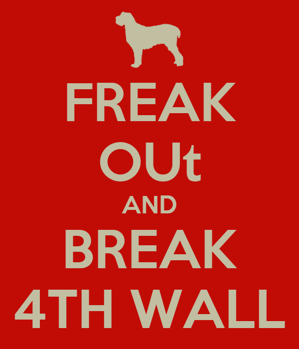 FREAK OUt AND BREAK 4TH WALL