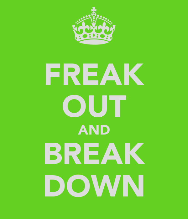 FREAK OUT AND BREAK DOWN