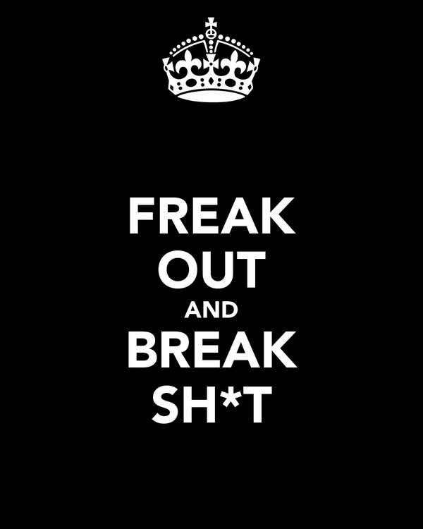 FREAK OUT AND BREAK SH*T