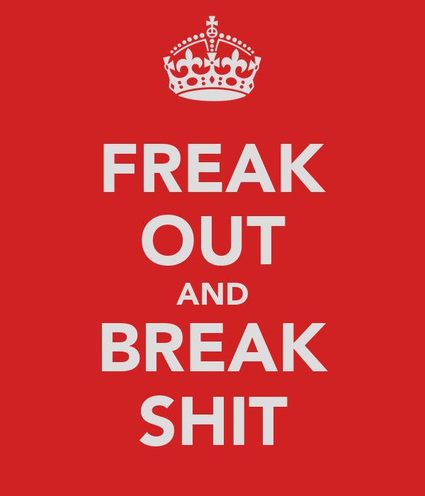 FREAK OUT AND BREAK SHIT