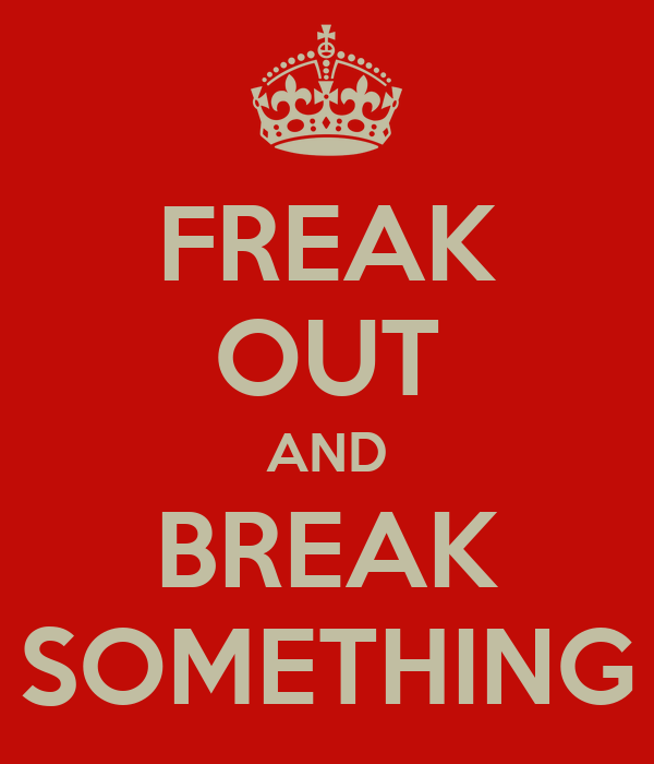 FREAK OUT AND BREAK SOMETHING