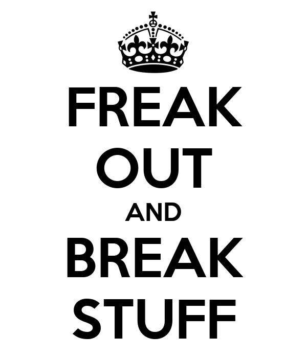 FREAK OUT AND BREAK STUFF