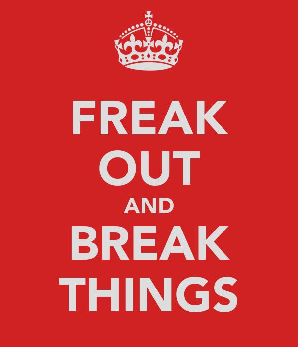 FREAK OUT AND BREAK THINGS