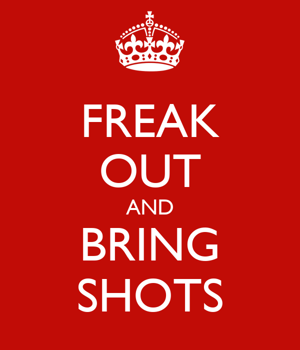 FREAK OUT AND  BRING  SHOTS