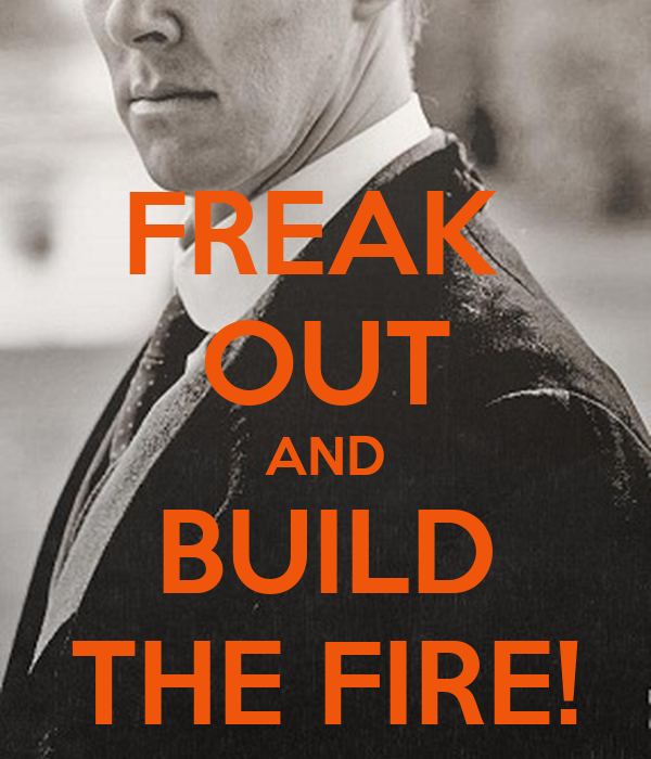 FREAK  OUT AND BUILD THE FIRE!
