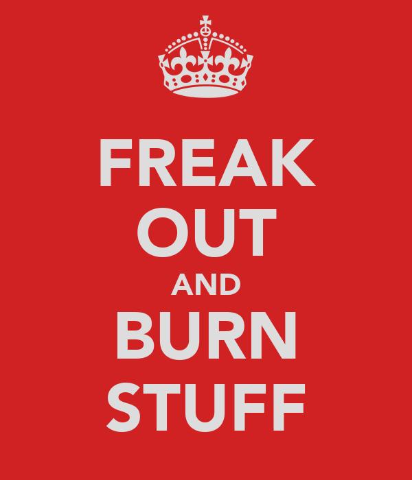 FREAK OUT AND BURN STUFF